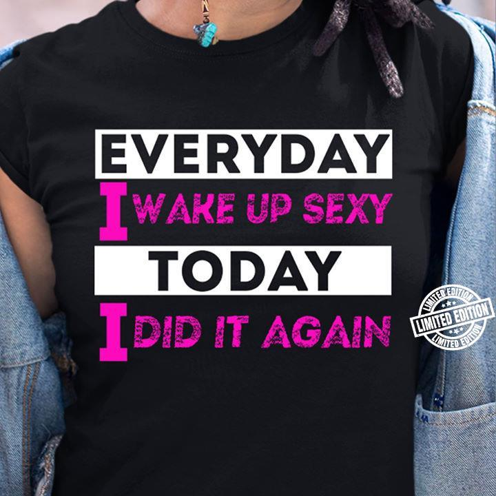 Everyday i wake up sexy today i did it again shirt