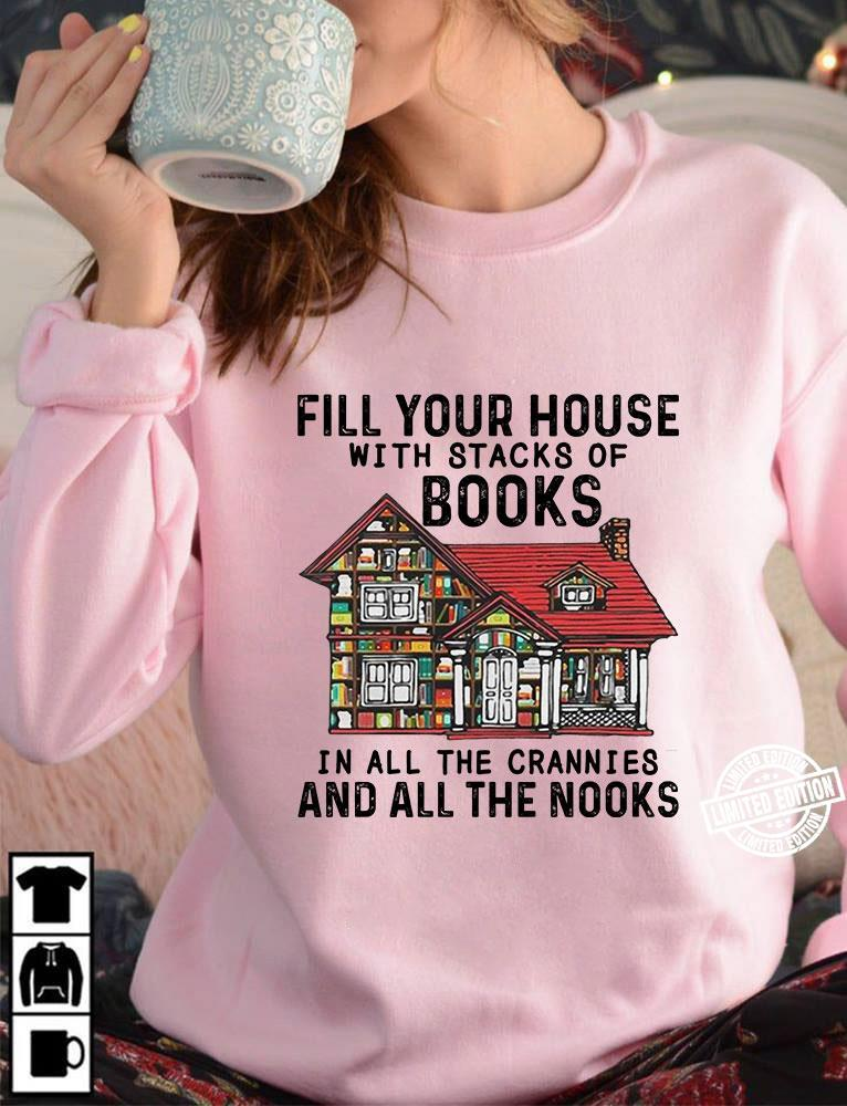 Fill your house with stacks of books in all crannies and all the nooks shirt