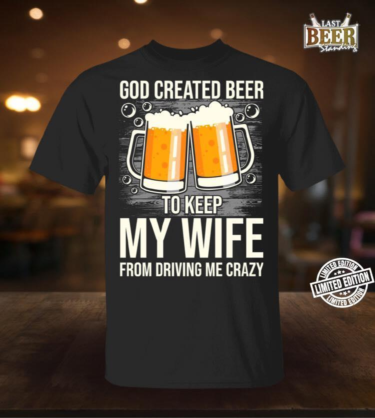 God created beer keep my wife from driving me crazy shirt