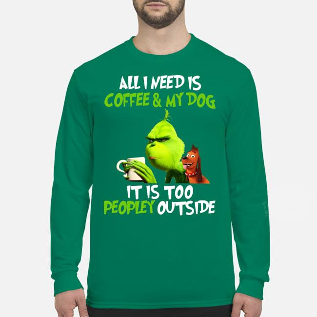 Grinch All I Need Is Coffee & My Dog It Is Too Peopley Outside Shirt