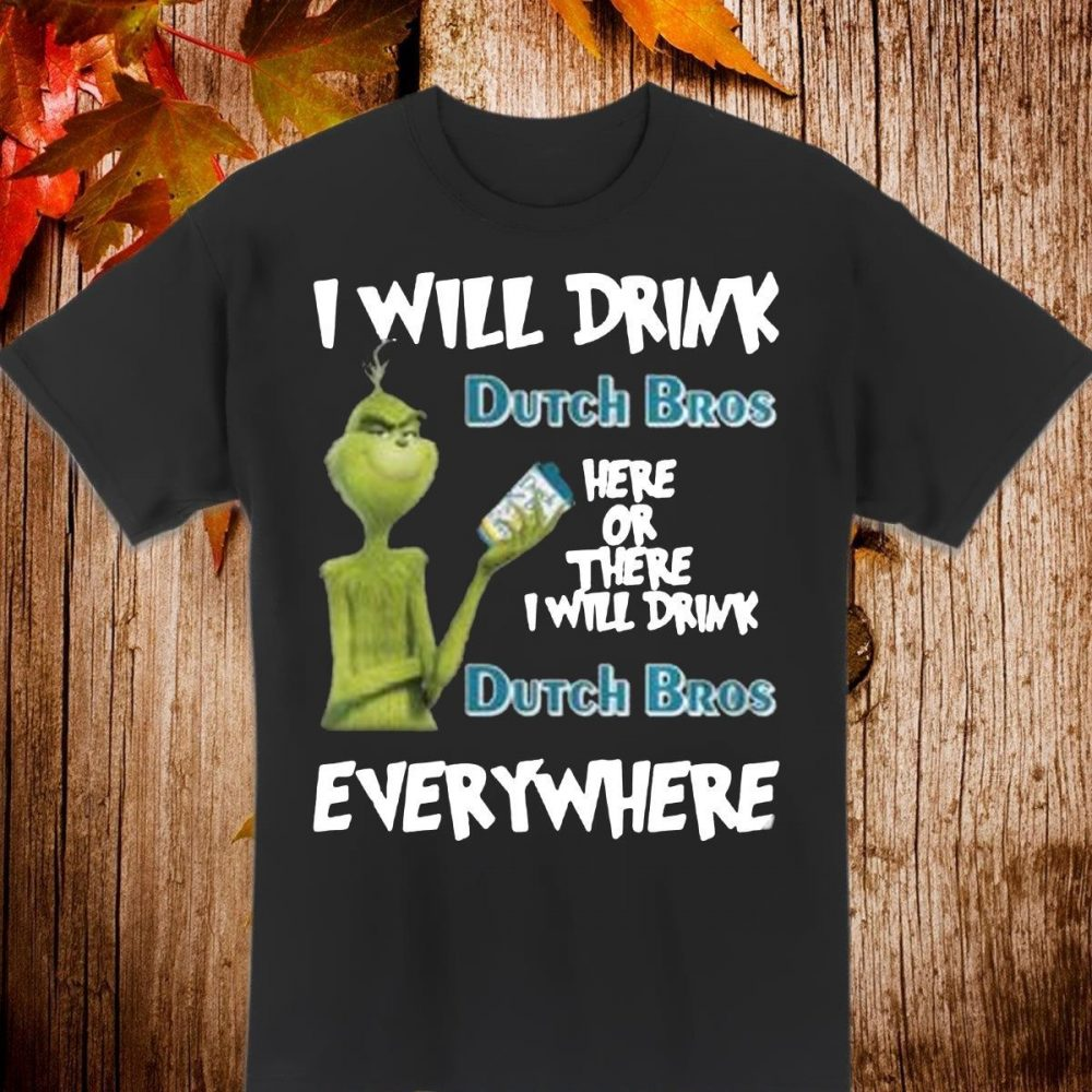 Grinch I will drink Dutch Bros here or there I will drink Dutch Bros everywhere Shirt