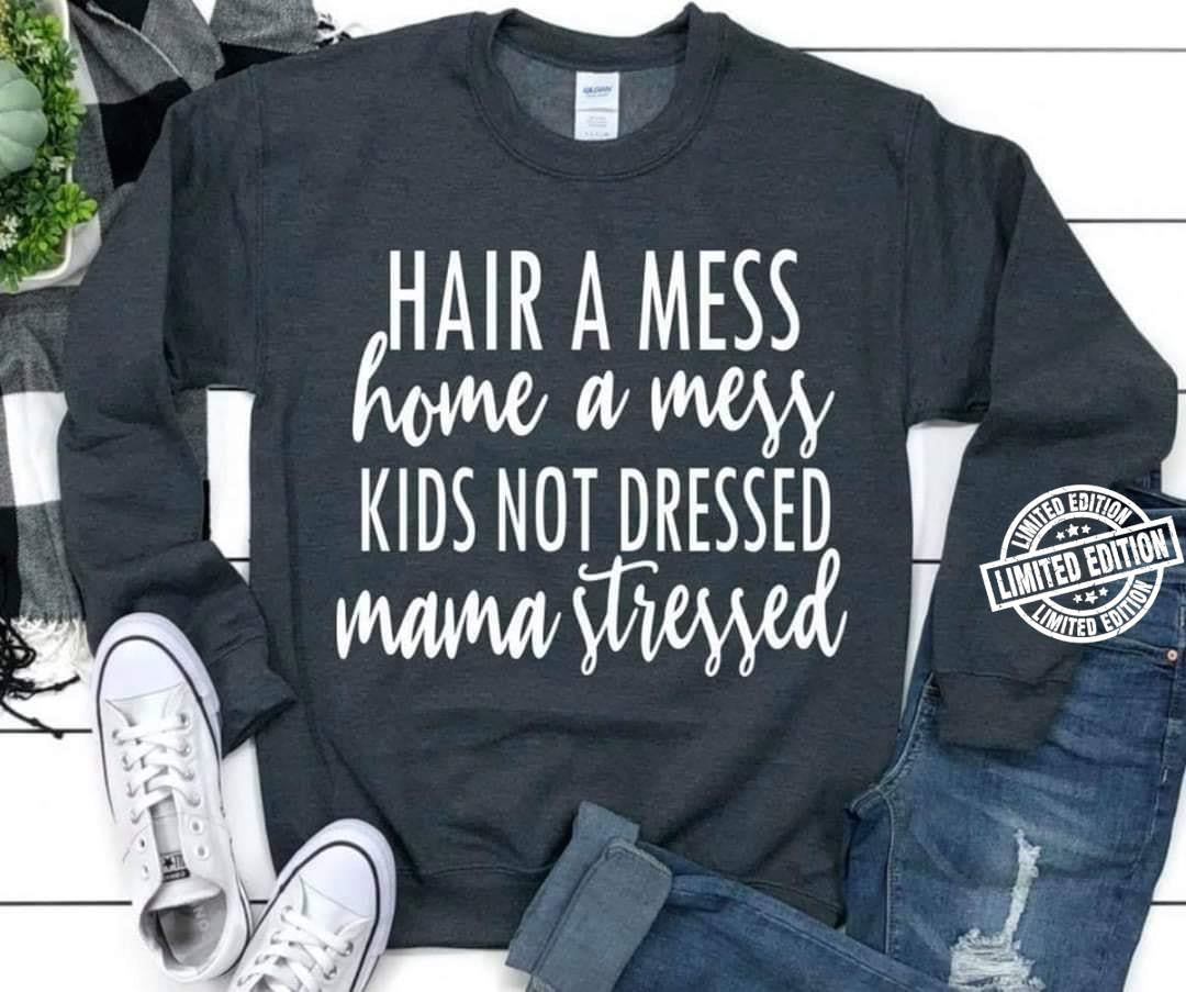 Hair a mess home a mess kids not dressed mama stressed shirt