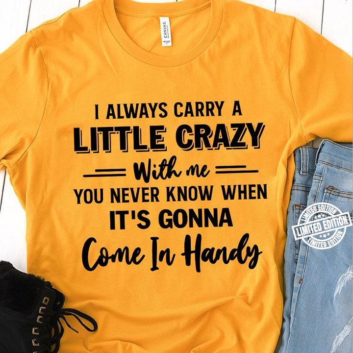 I always carry a little crazy with me you never know when it's gonna come in handy shirt