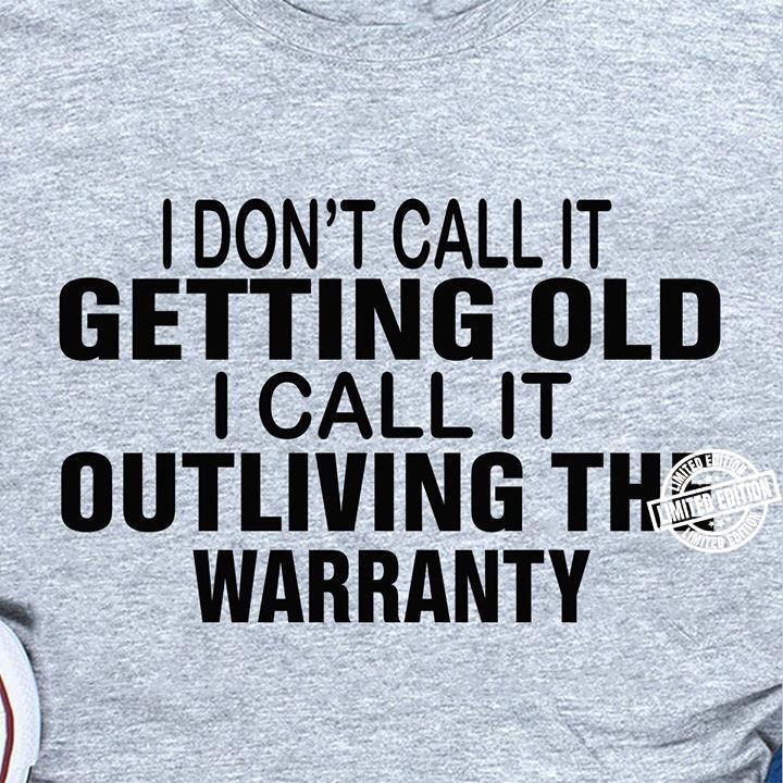I don't call it getting old i call it outliving the warranty shirt