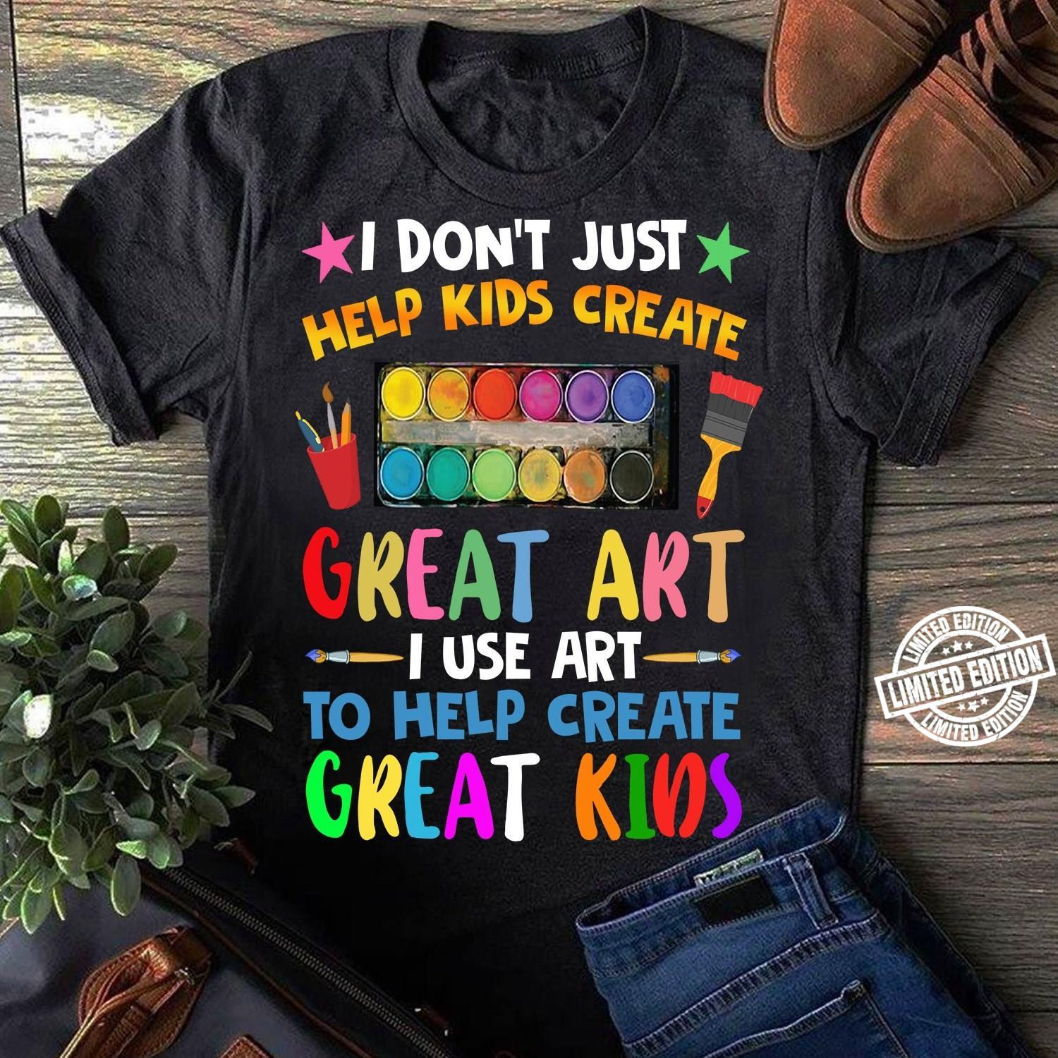I don't just help kids create great art i use to help create great kids shirt