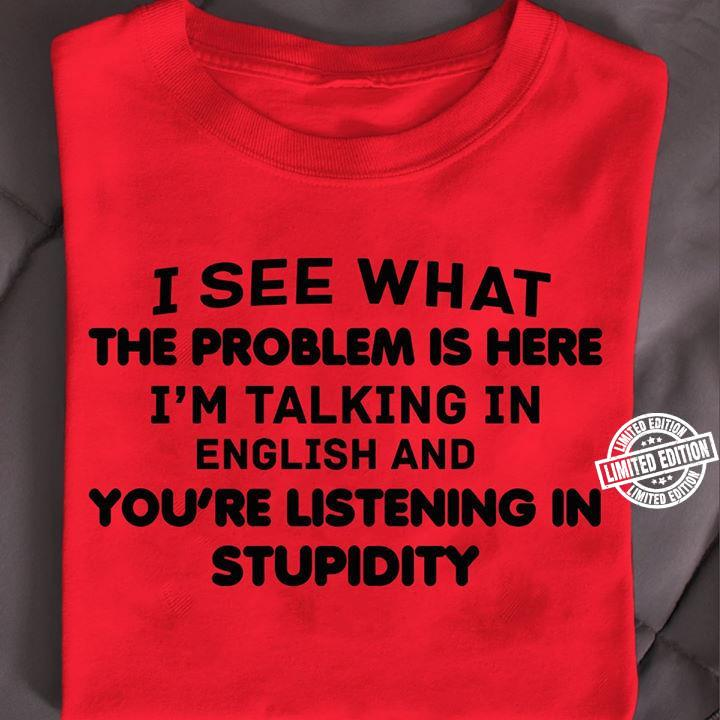I see what the problem is here, im talking in english and you're listening in stupidity shirt