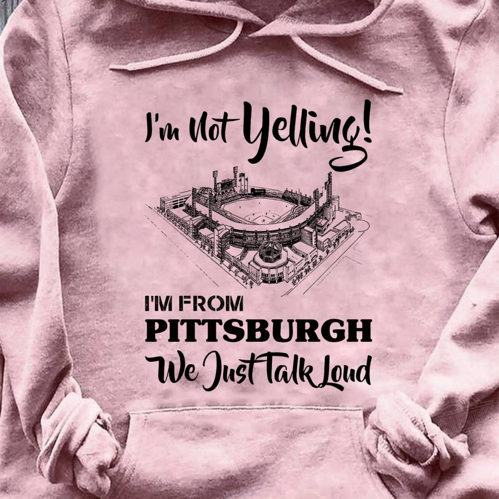 I'm not yelling I'm from pittsburgh we jusr talk Shirt