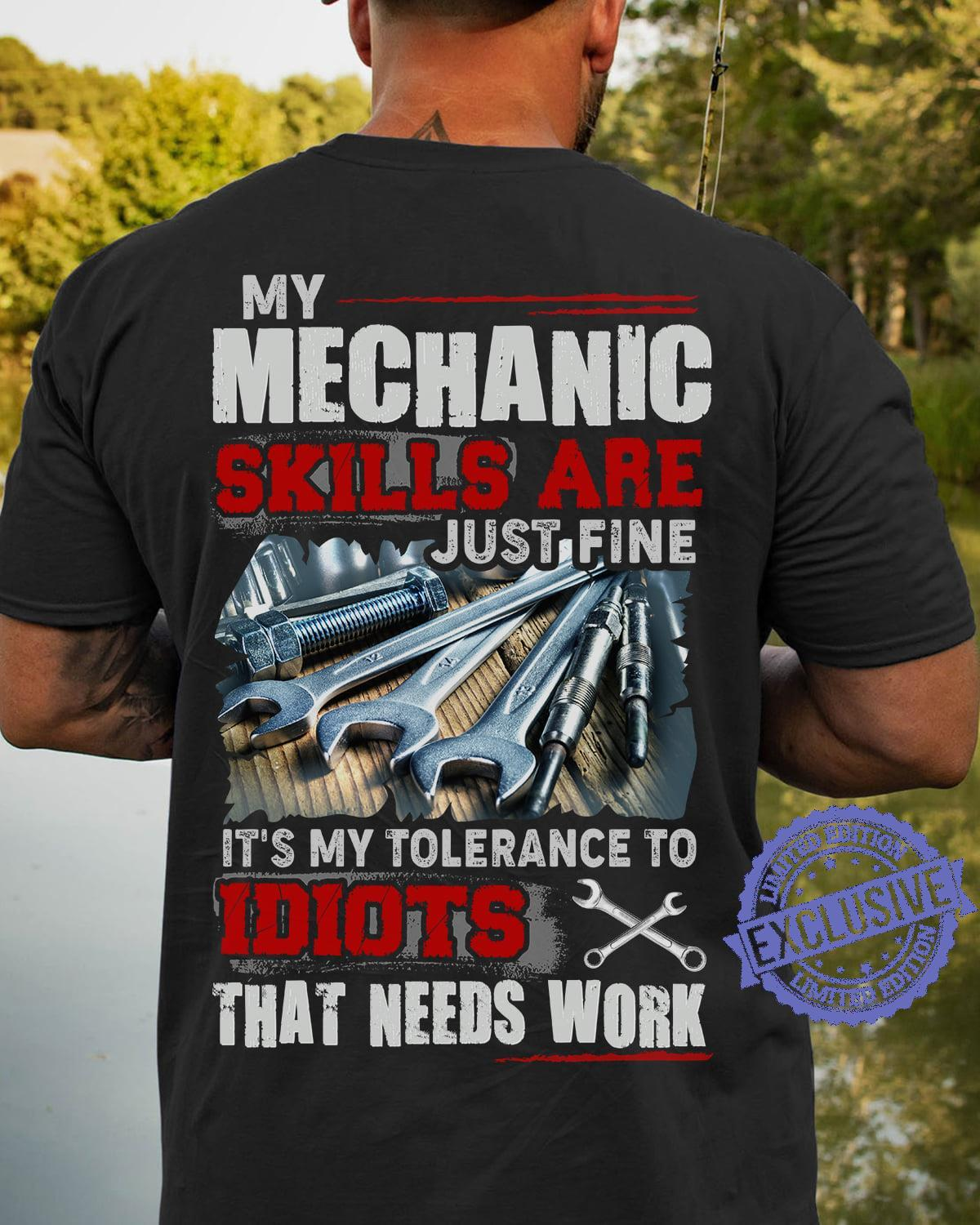 My mechanic skills are just fine it's my tolerance to idiots that needs work shirt
