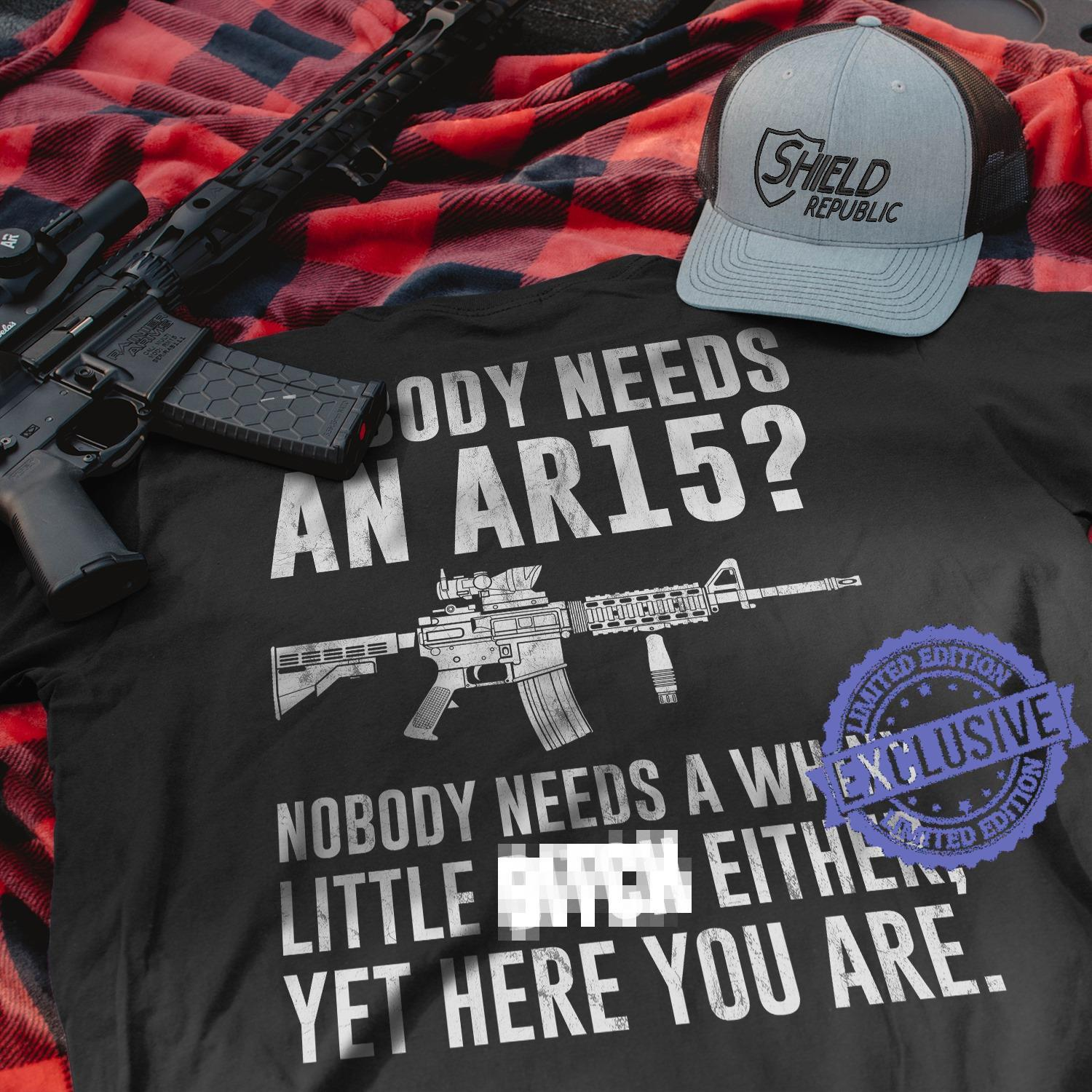 Nobody needs an ar15 nobody needs a whiny little either yet here you are shirt