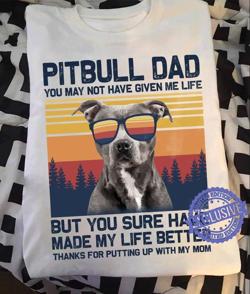 Pitbull dad you may not have given me life but you sure have made my life better thanks for putting up with my mom shirt