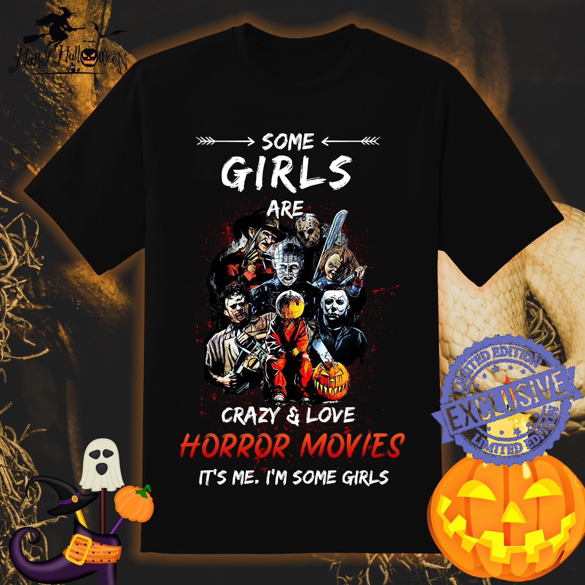 Some girls are crazy and love horror movies it's me i'm some girls shirt