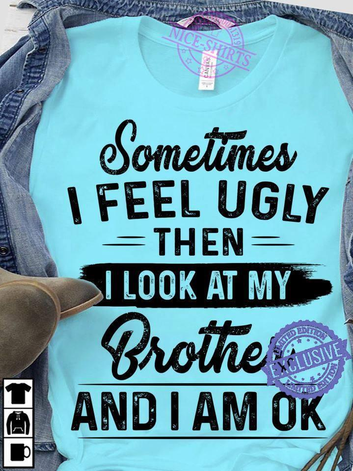 Sometimes i feel ugly then i look at my brother and i am ok shirt
