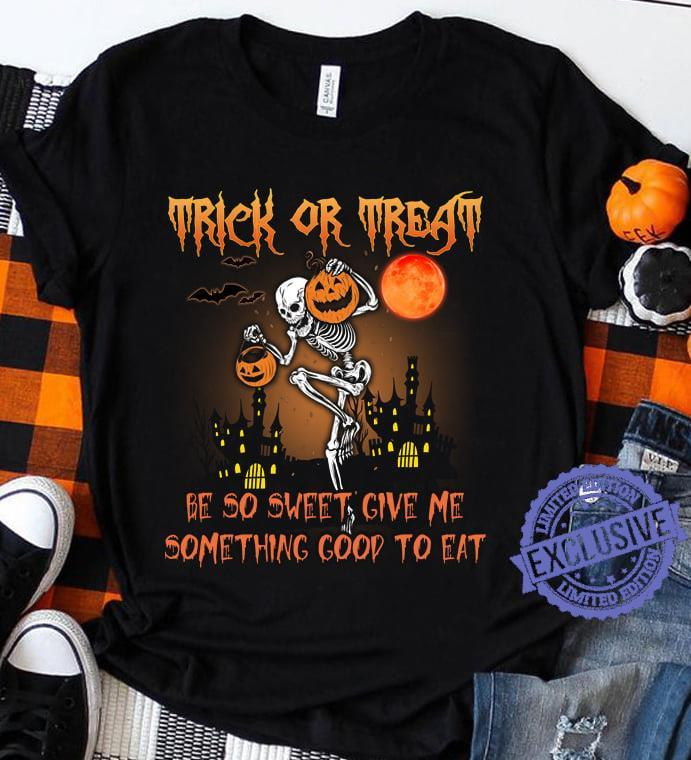 Trick or treat be so sweet give me something good to eat shirt
