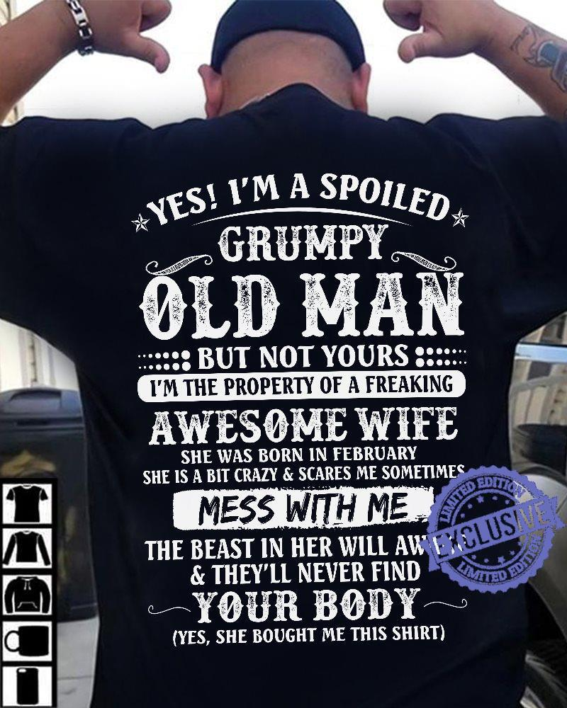 Yes i'm a spoiled grumpy old man but not yours i'm the property of a freaking awesome wife she was born in february she is a bit crazy scares shirt