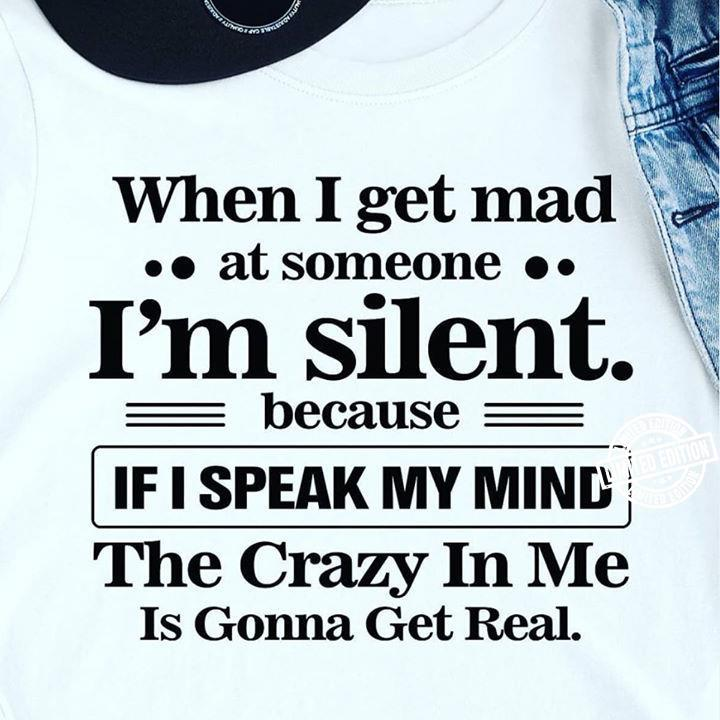 hen i get mad at someone i'm silent becase if i speak my mind the crazy in me is gonna get real shirt