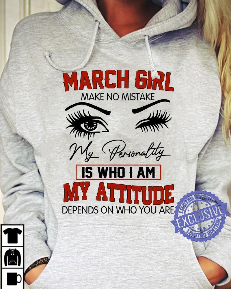 march girl make no mistake my personality is who i am my attitude depends on who you are shirt
